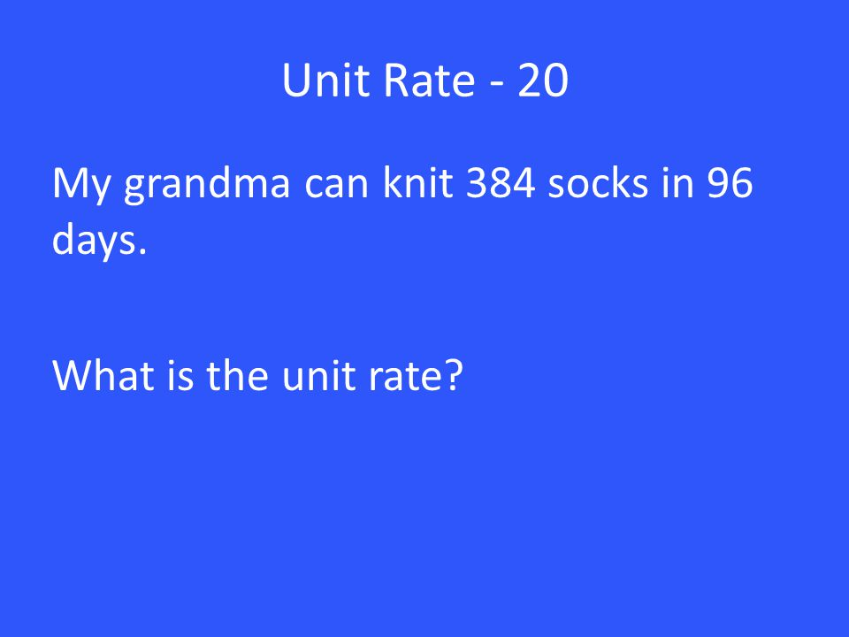 Unit Rate - 20 My grandma can knit 384 socks in 96 days. What is the unit rate?
