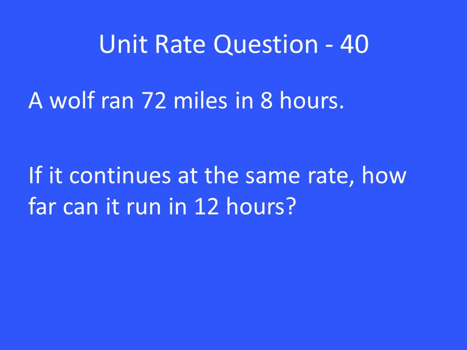 Unit Rate Question - 40 A wolf ran 72 miles in 8 hours.