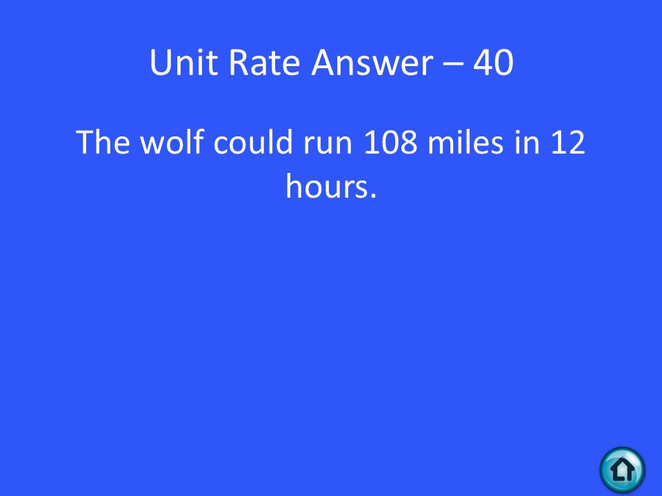 Unit Rate Answer – 40 The wolf could run 108 miles in 12 hours.