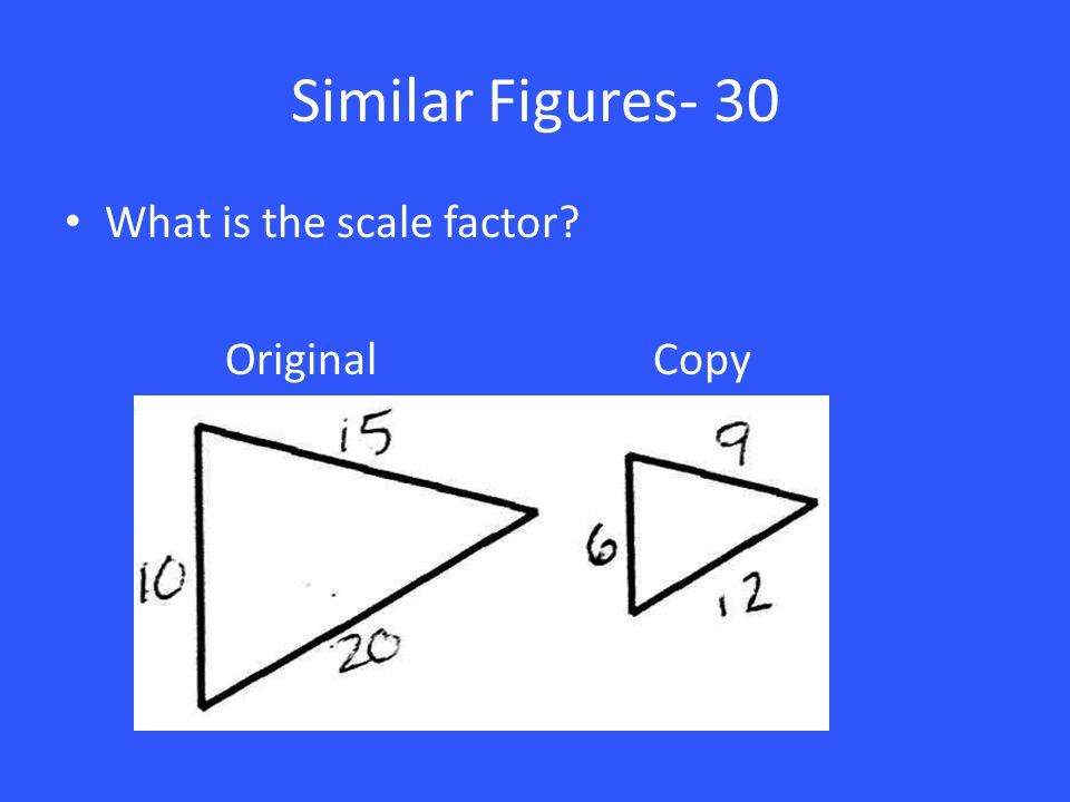 Similar Figures- 30 What is the scale factor? Original Copy