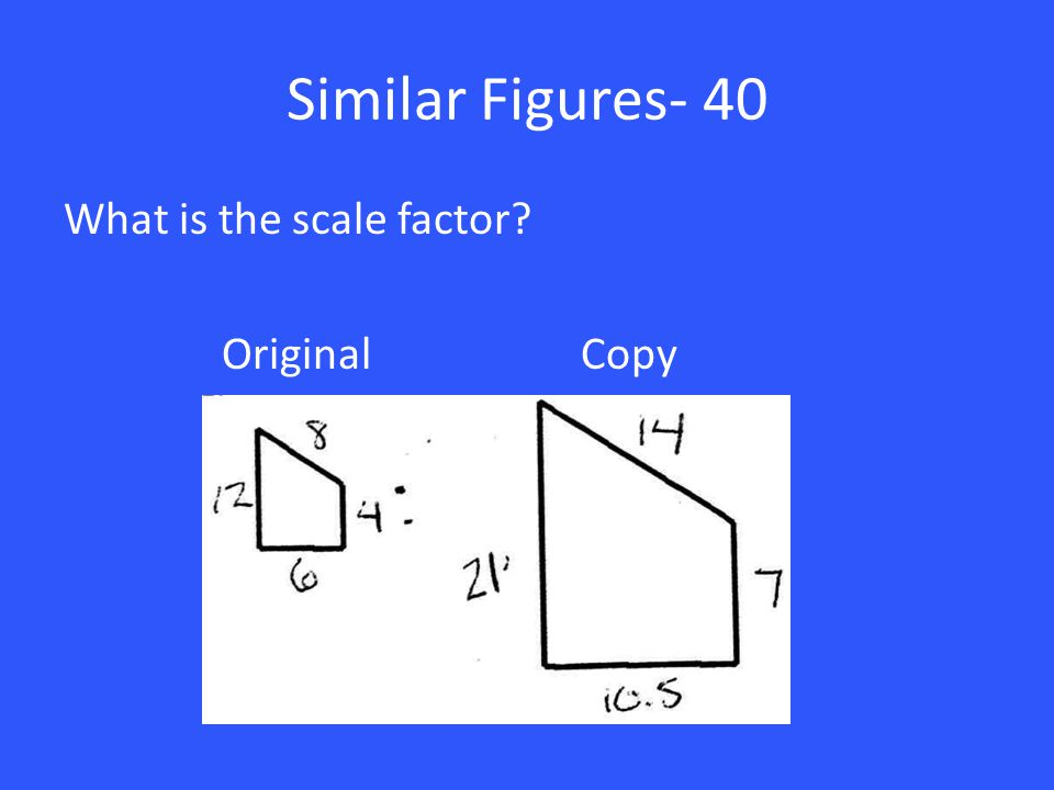 Similar Figures- 40 What is the scale factor? Original Copy