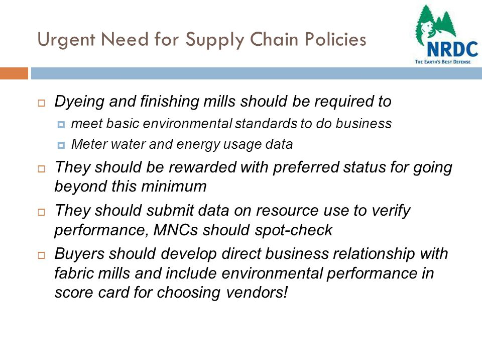 Urgent Need for Supply Chain Policies  Dyeing and finishing mills should be required to  meet basic environmental standards to do business  Meter water and energy usage data  They should be rewarded with preferred status for going beyond this minimum  They should submit data on resource use to verify performance, MNCs should spot-check  Buyers should develop direct business relationship with fabric mills and include environmental performance in score card for choosing vendors!
