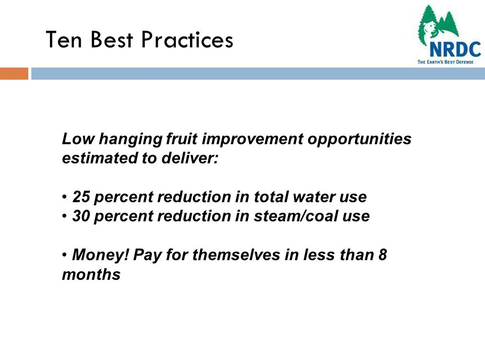 Ten Best Practices Low hanging fruit improvement opportunities estimated to deliver: 25 percent reduction in total water use 30 percent reduction in steam/coal use Money.