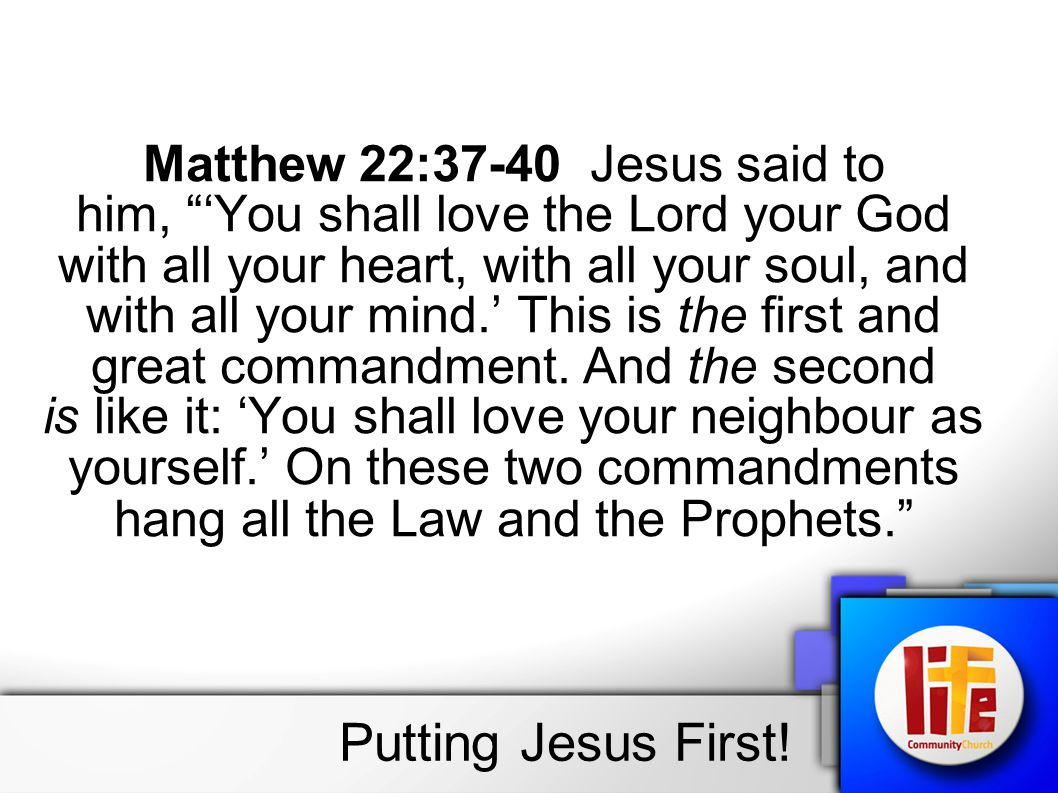 """Putting Jesus First! Matthew 22:37-40 Jesus said to him, """"'You shall love the Lord your God with all your heart, with all your soul, and with all your"""
