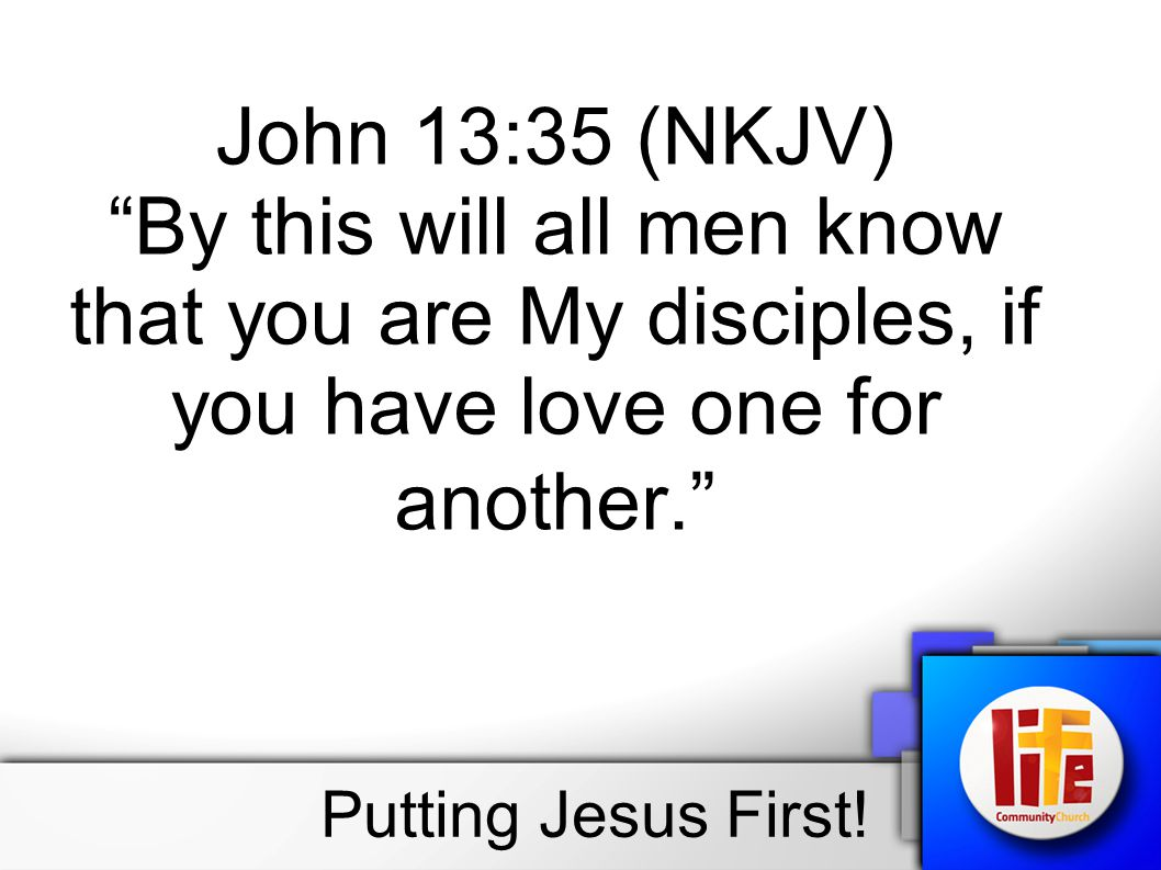 John 13:35 (NKJV) By this will all men know that you are My disciples, if you have love one for another. Putting Jesus First!