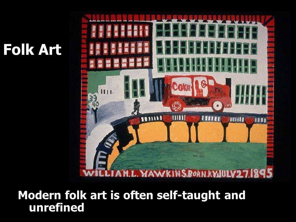 Folk Art Modern folk art is often self-taught and unrefined