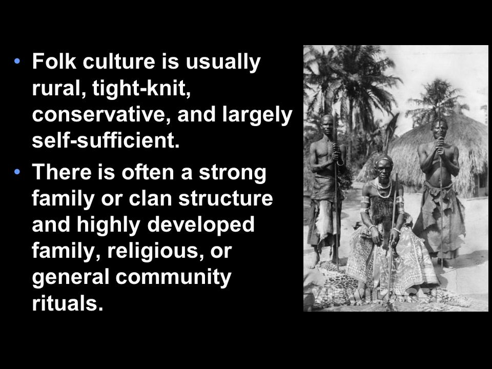 Folk culture is usually rural, tight-knit, conservative, and largely self-sufficient. There is often a strong family or clan structure and highly deve