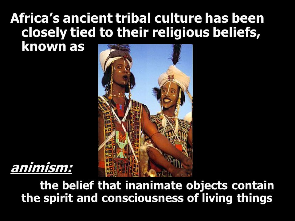 Africa's ancient tribal culture has been closely tied to their religious beliefs, known as animism: the belief that inanimate objects contain the spir