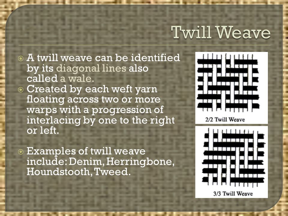  A twill weave can be identified by its diagonal lines also called a wale.  Created by each weft yarn floating across two or more warps with a progr