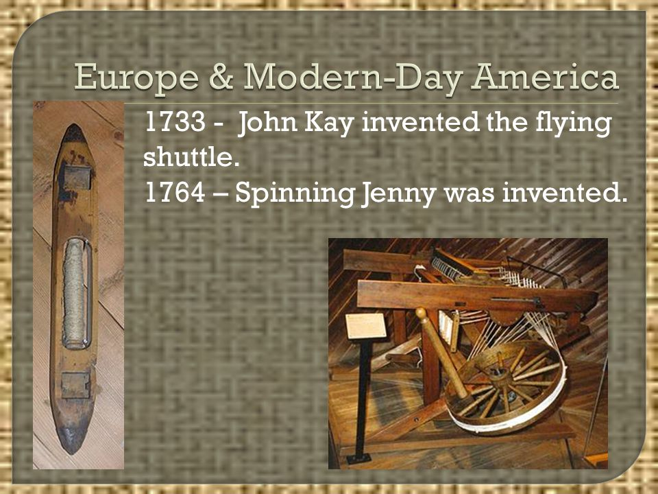 1733 - John Kay invented the flying shuttle. 1764 – Spinning Jenny was invented.