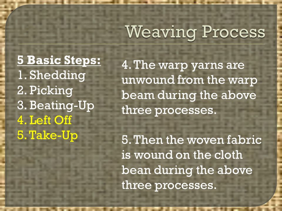 5 Basic Steps: 1. Shedding 2. Picking 3. Beating-Up 4. Left Off 5. Take-Up 4. The warp yarns are unwound from the warp beam during the above three pro