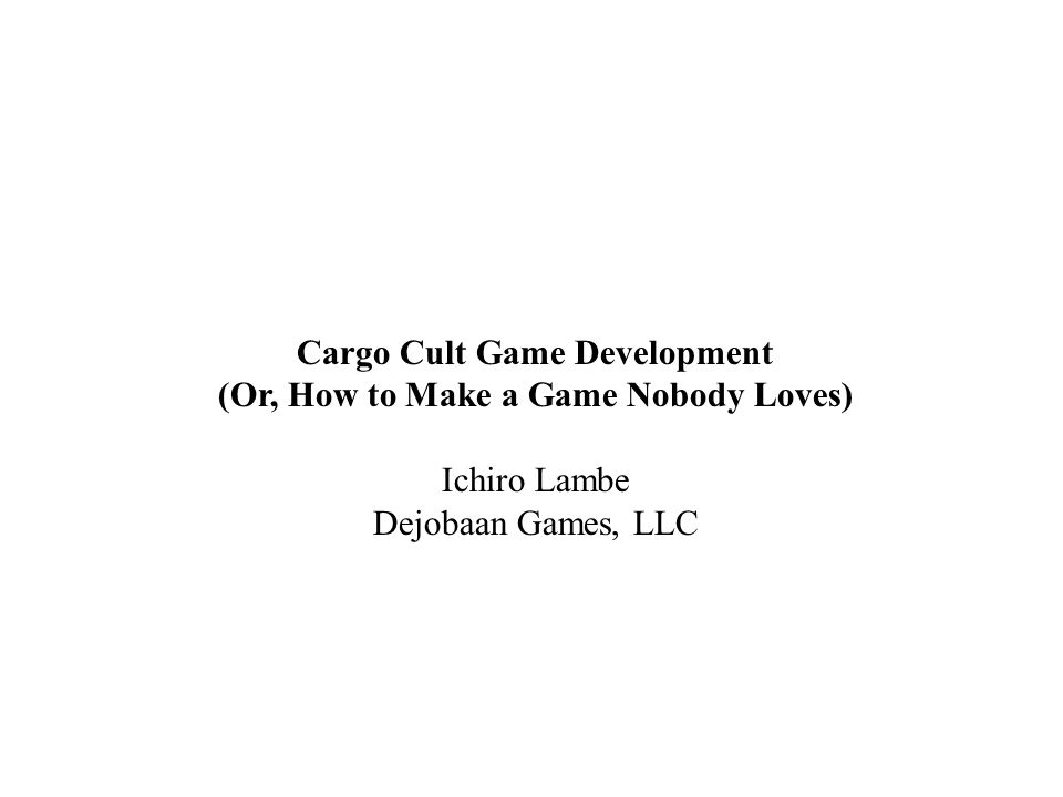 Cargo Cult Game Development (Or, How to Make a Game Nobody Loves) Ichiro Lambe Dejobaan Games, LLC