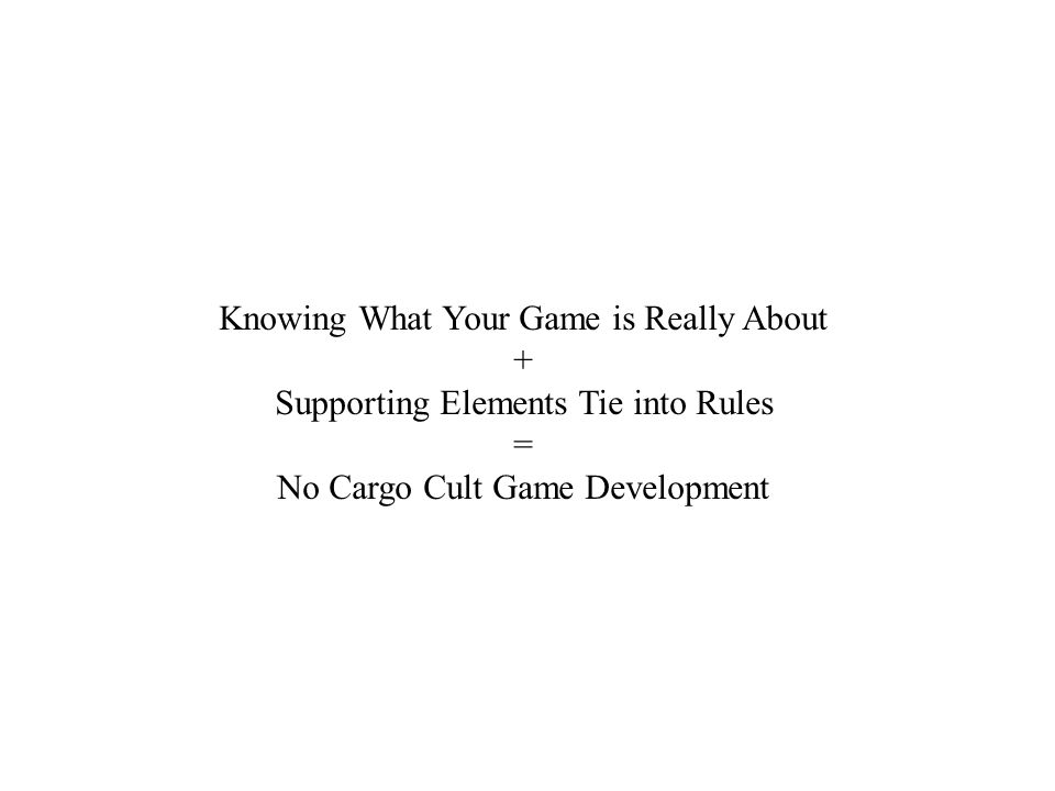 Knowing What Your Game is Really About + Supporting Elements Tie into Rules = No Cargo Cult Game Development
