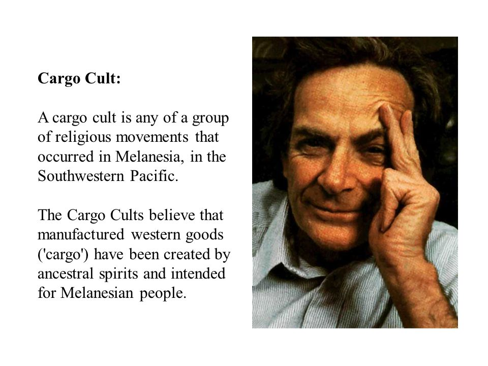 Cargo Cult: A cargo cult is any of a group of religious movements that occurred in Melanesia, in the Southwestern Pacific.