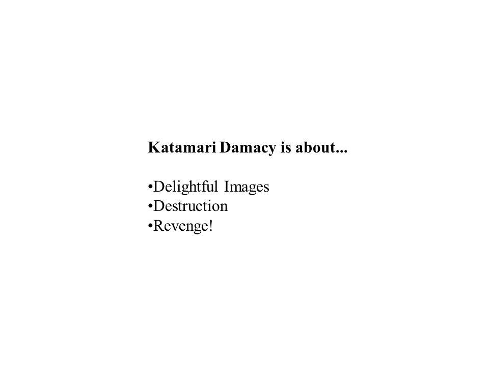 Katamari Damacy is about... Delightful Images Destruction Revenge!