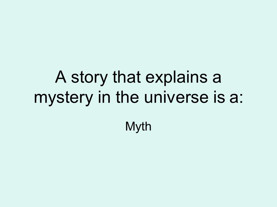 A story that explains a mystery in the universe is a: Myth