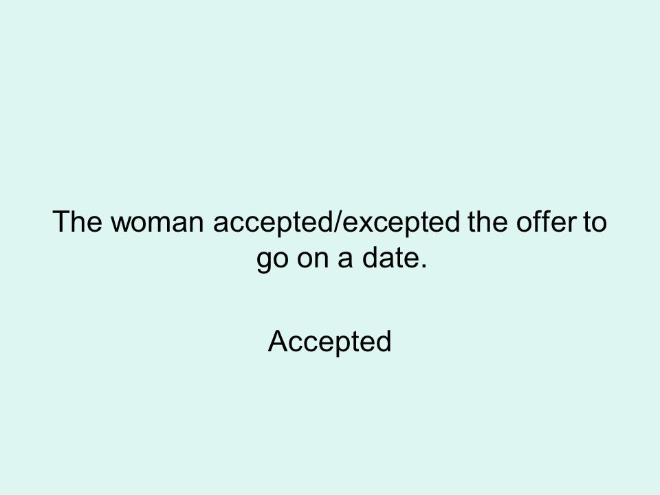 The woman accepted/excepted the offer to go on a date. Accepted