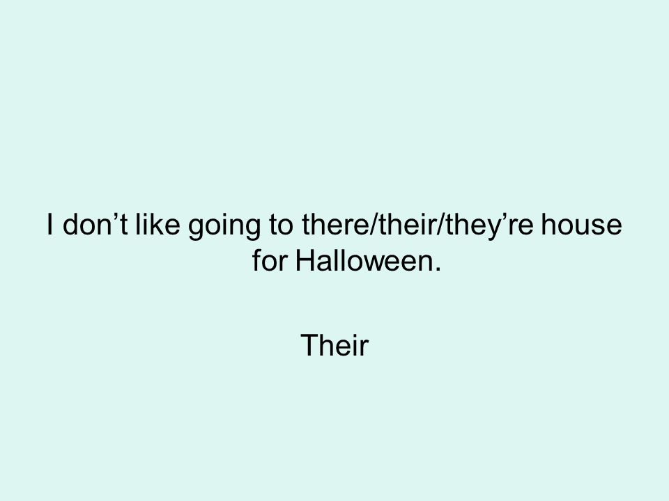 I don't like going to there/their/they're house for Halloween. Their