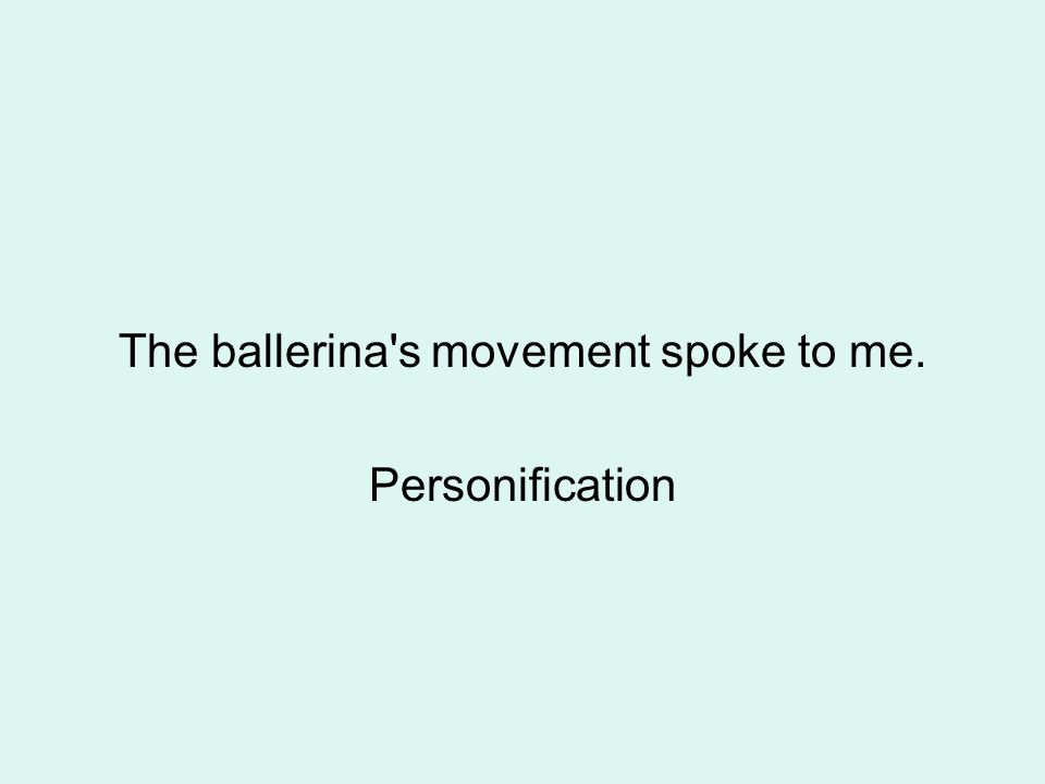 The ballerina s movement spoke to me. Personification