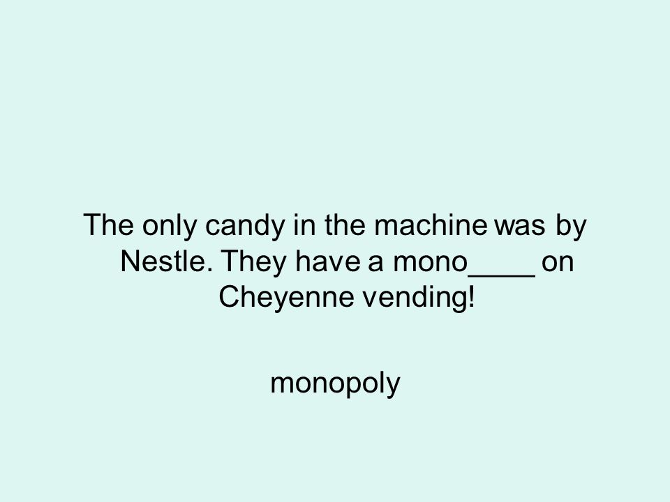 The only candy in the machine was by Nestle. They have a mono____ on Cheyenne vending! monopoly
