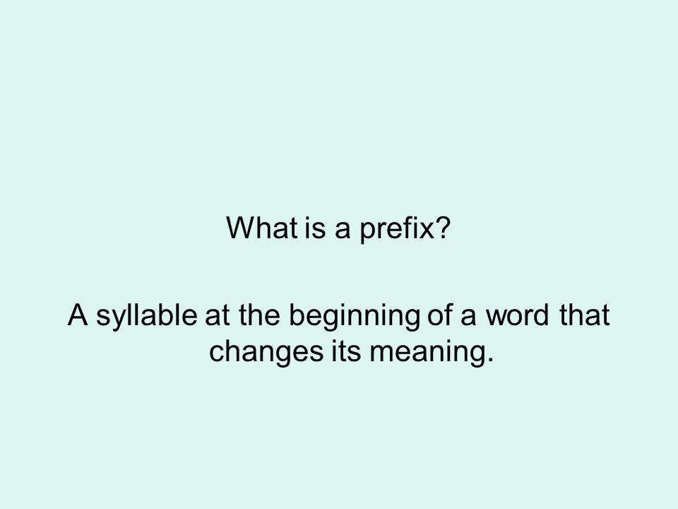 What is a prefix? A syllable at the beginning of a word that changes its meaning.