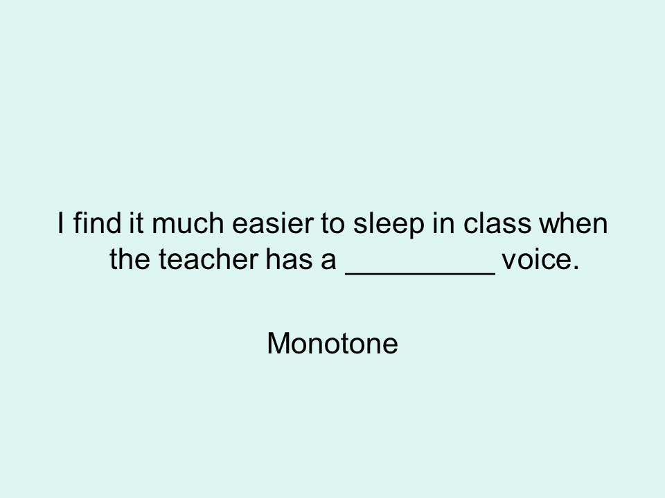 I find it much easier to sleep in class when the teacher has a _________ voice. Monotone