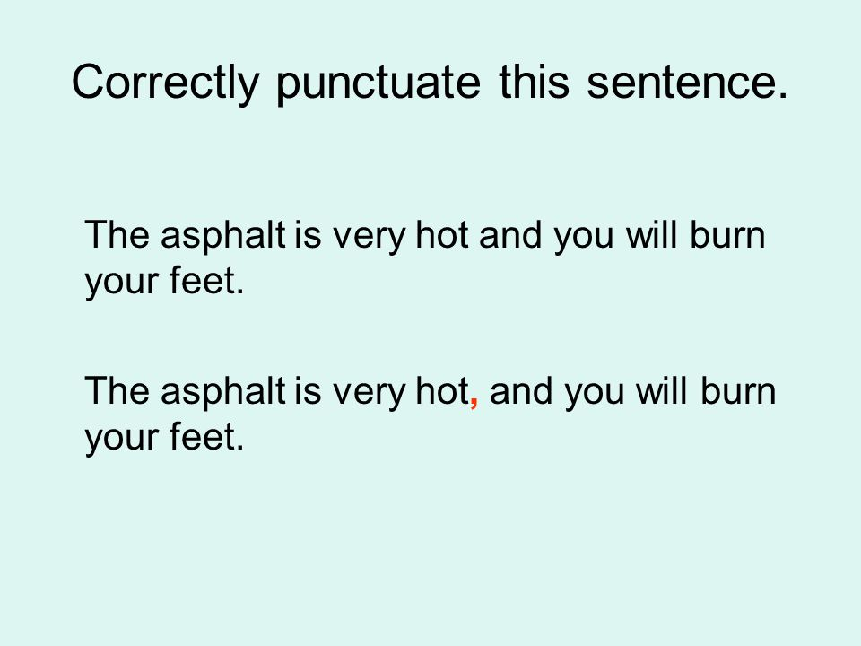 Correctly punctuate this sentence. The asphalt is very hot and you will burn your feet.