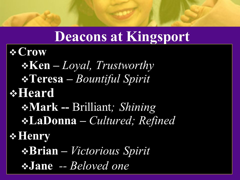 Deacons at Kingsport  Crow  Ken – Loyal, Trustworthy  Teresa – Bountiful Spirit  Heard  Mark -- Brilliant; Shining  LaDonna – Cultured; Refined  Henry  Brian – Victorious Spirit  Jane -- Beloved one