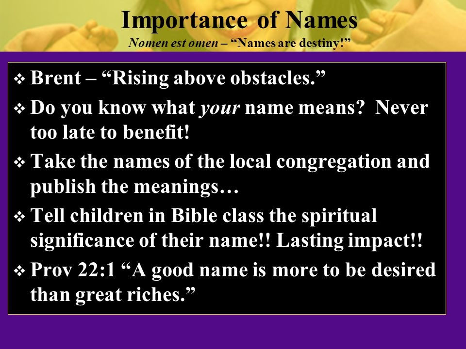 Importance of Names Nomen est omen – Names are destiny!  Brent – Rising above obstacles.  Do you know what your name means.
