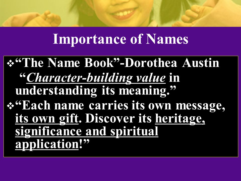 Importance of Names  The Name Book -Dorothea Austin Character-building value in understanding its meaning.  Each name carries its own message, its own gift.