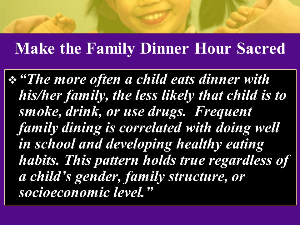 Make the Family Dinner Hour Sacred  The more often a child eats dinner with his/her family, the less likely that child is to smoke, drink, or use drugs.