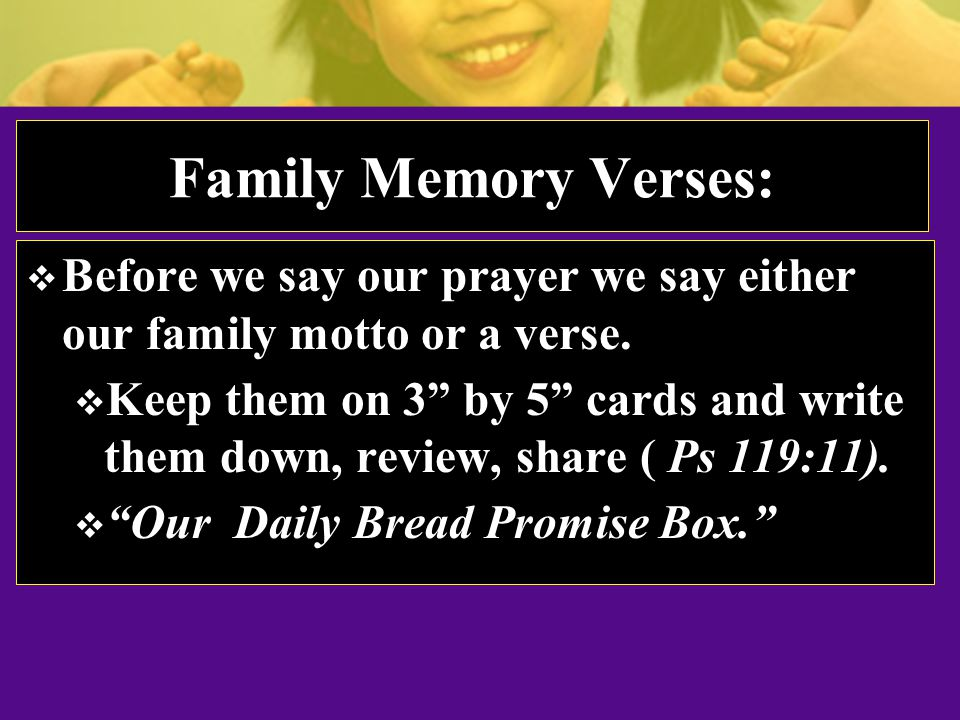 Family Memory Verses:  Before we say our prayer we say either our family motto or a verse.