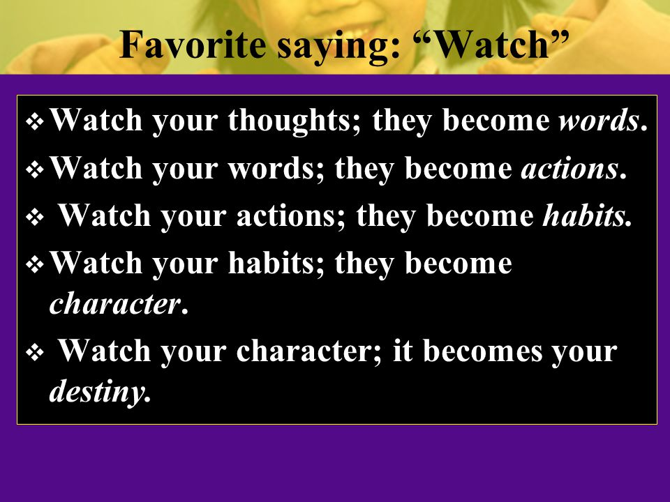 Favorite saying: Watch  Watch your thoughts; they become words.