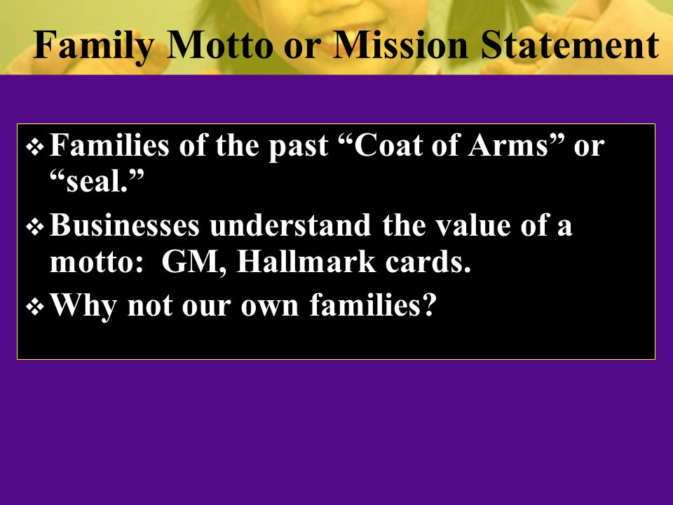 Family Motto or Mission Statement  Families of the past Coat of Arms or seal.  Businesses understand the value of a motto: GM, Hallmark cards.