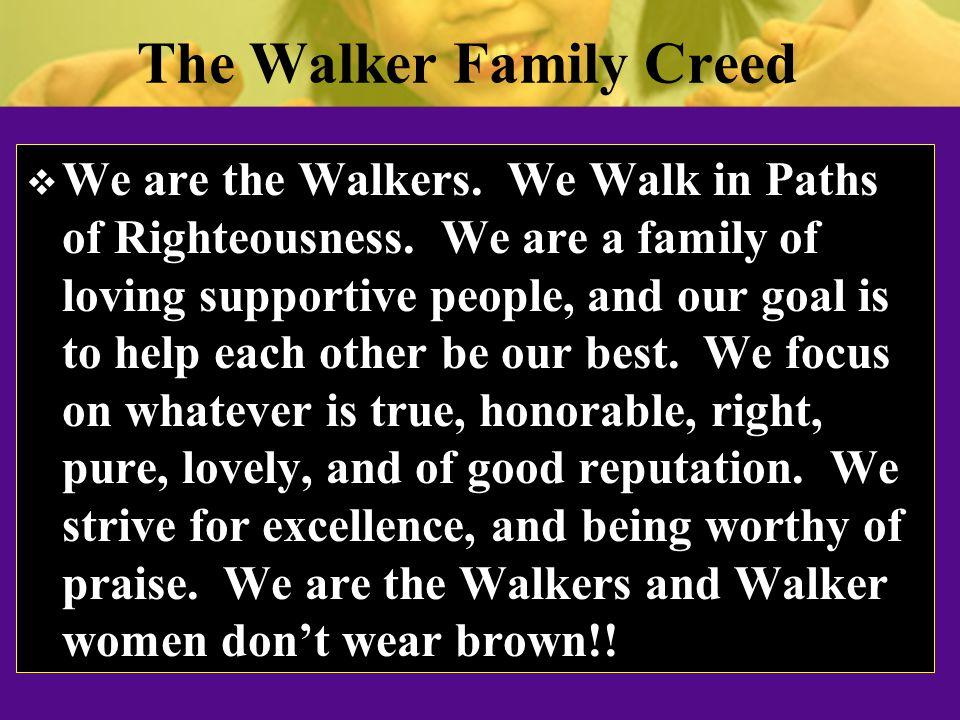 The Walker Family Creed  We are the Walkers. We Walk in Paths of Righteousness.