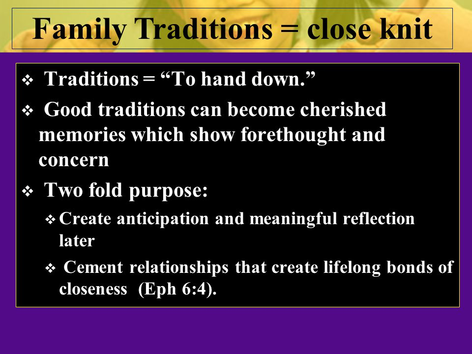  Traditions = To hand down.  Good traditions can become cherished memories which show forethought and concern  Two fold purpose:  Create anticipation and meaningful reflection later  Cement relationships that create lifelong bonds of closeness (Eph 6:4).