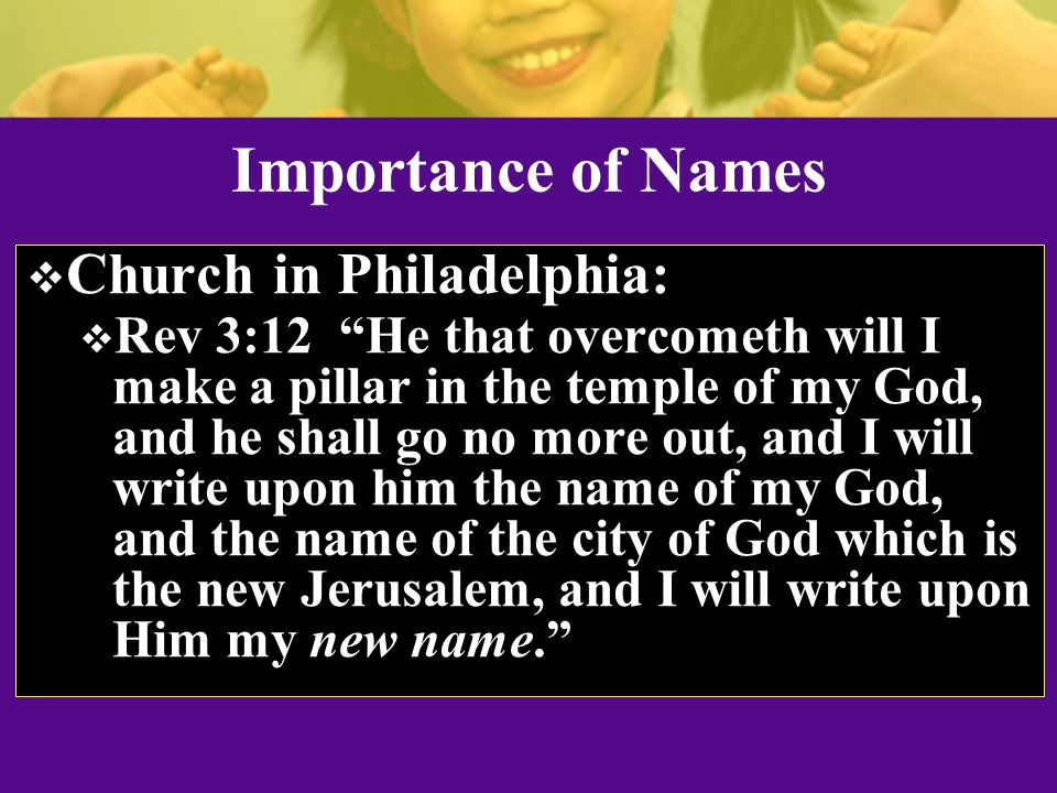 Importance of Names  Church in Philadelphia:  Rev 3:12 He that overcometh will I make a pillar in the temple of my God, and he shall go no more out, and I will write upon him the name of my God, and the name of the city of God which is the new Jerusalem, and I will write upon Him my new name.