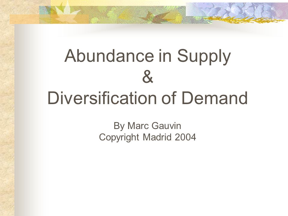 Abundance in Supply & Diversification of Demand By Marc Gauvin Copyright Madrid 2004