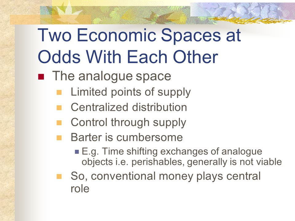 Two Economic Spaces at Odds With Each Other The analogue space Limited points of supply Centralized distribution Control through supply Barter is cumb
