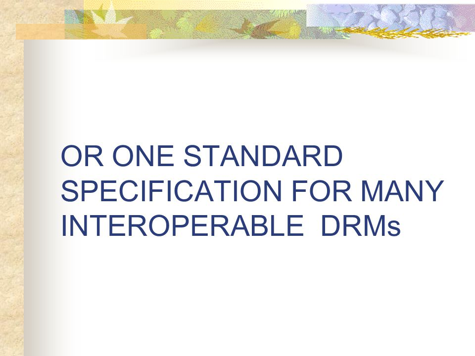 OR ONE STANDARD SPECIFICATION FOR MANY INTEROPERABLE DRMs