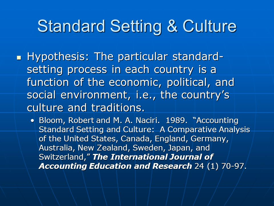 Standard Setting & Culture Hypothesis: The particular standard- setting process in each country is a function of the economic, political, and social environment, i.e., the country's culture and traditions.
