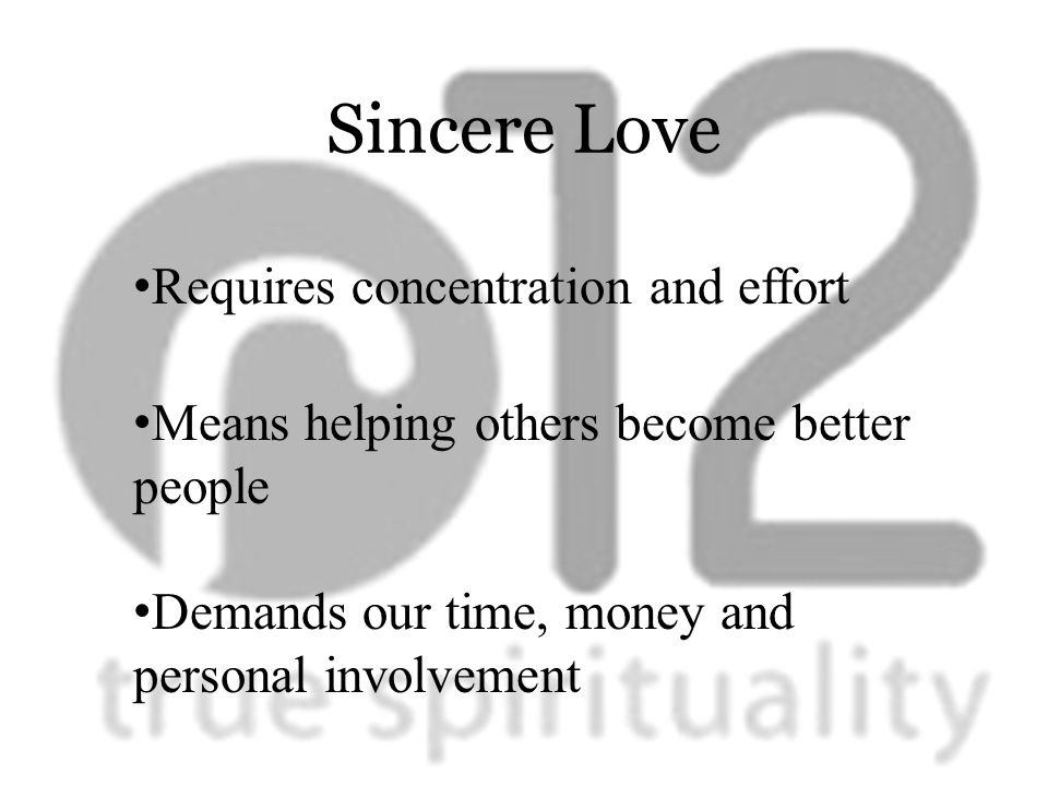 Sincere Love Requires concentration and effort Means helping others become better people Demands our time, money and personal involvement