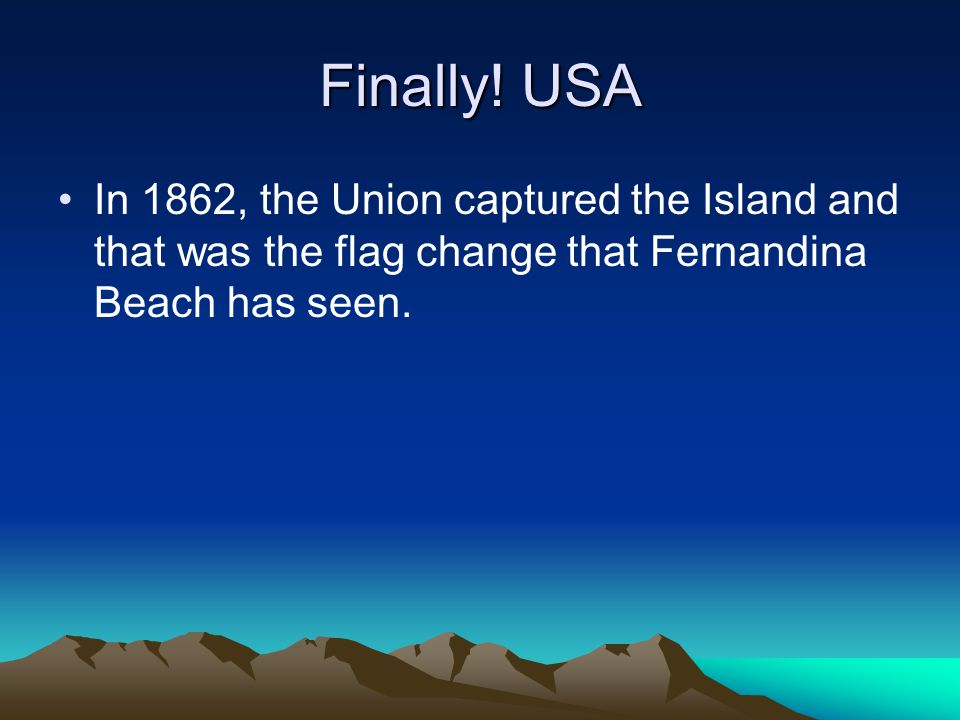 Finally! USA In 1862, the Union captured the Island and that was the flag change that Fernandina Beach has seen.