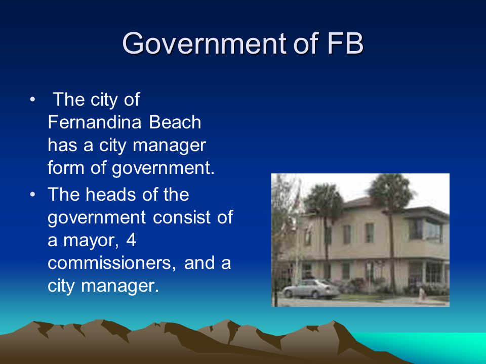 Government of FB The city of Fernandina Beach has a city manager form of government. The heads of the government consist of a mayor, 4 commissioners,