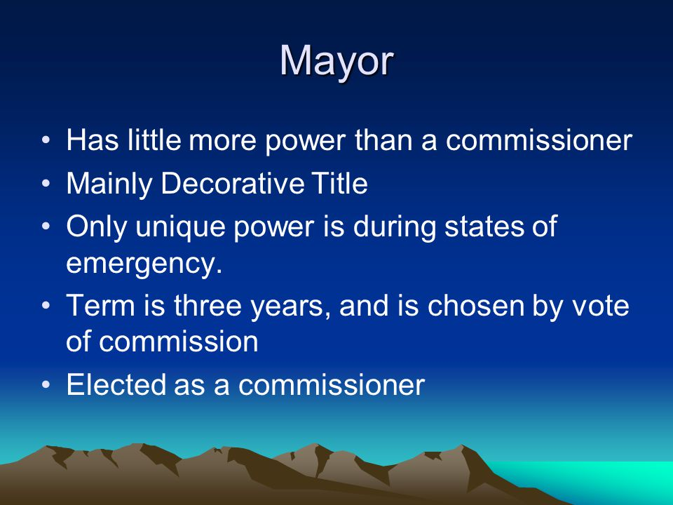 Mayor Has little more power than a commissioner Mainly Decorative Title Only unique power is during states of emergency. Term is three years, and is c