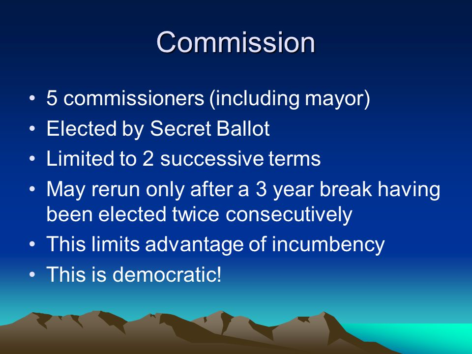 Commission 5 commissioners (including mayor) Elected by Secret Ballot Limited to 2 successive terms May rerun only after a 3 year break having been elected twice consecutively This limits advantage of incumbency This is democratic!