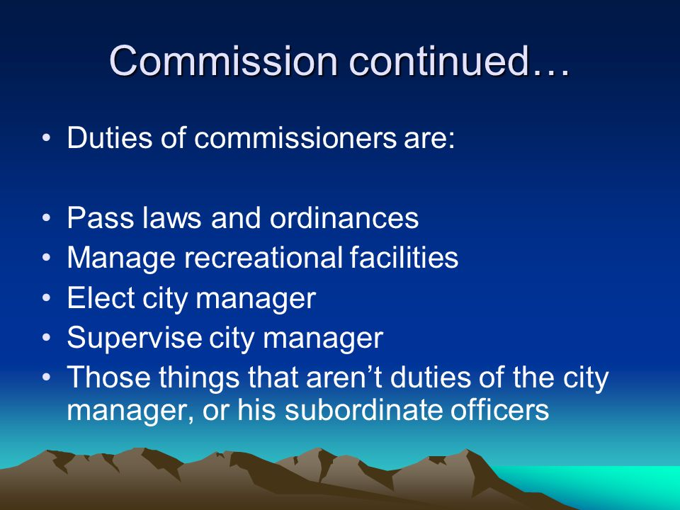 Commission continued… Duties of commissioners are: Pass laws and ordinances Manage recreational facilities Elect city manager Supervise city manager T