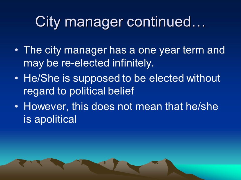 City manager continued… The city manager has a one year term and may be re-elected infinitely. He/She is supposed to be elected without regard to poli