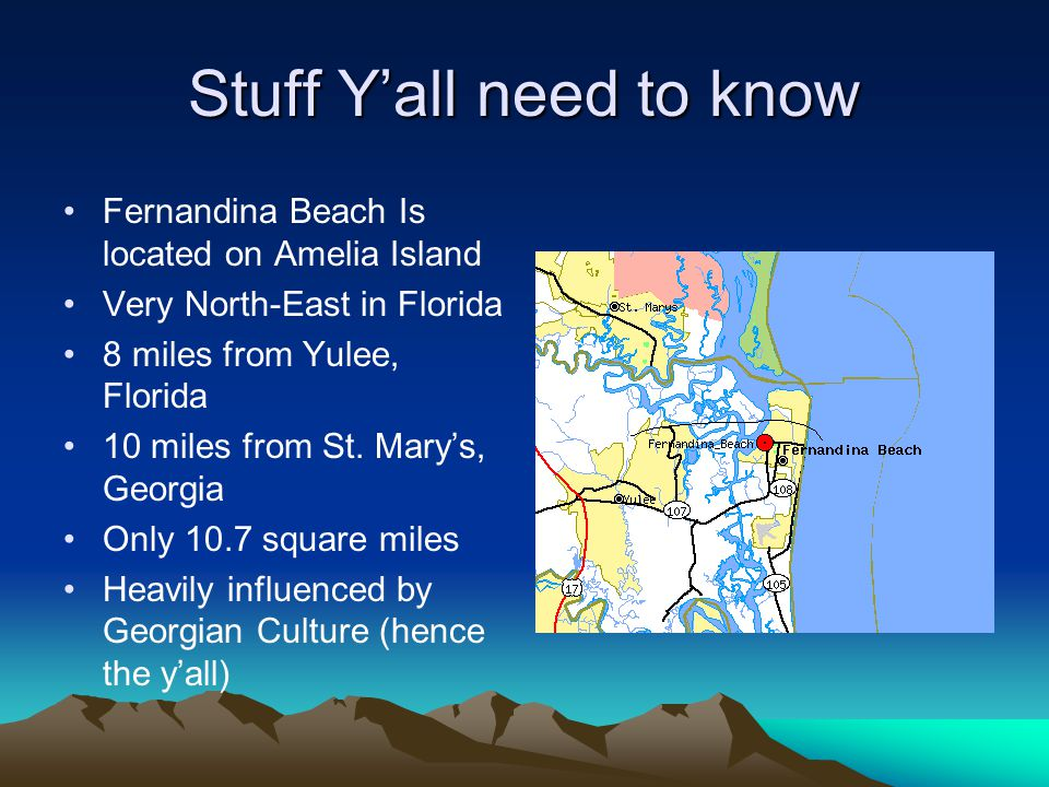 Stuff Y'all need to know Fernandina Beach Is located on Amelia Island Very North-East in Florida 8 miles from Yulee, Florida 10 miles from St. Mary's,