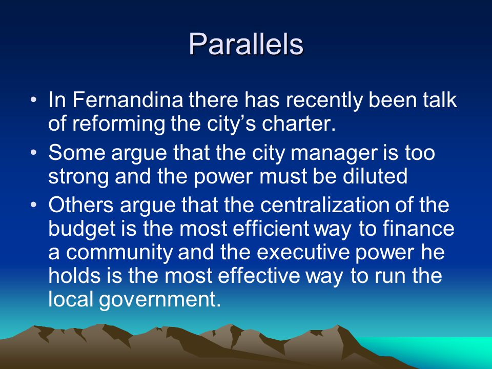 Parallels In Fernandina there has recently been talk of reforming the city's charter. Some argue that the city manager is too strong and the power mus